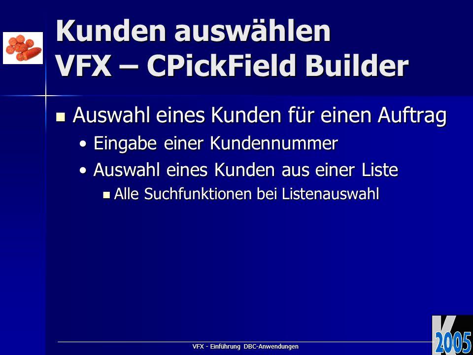 VFX - Einführung DBC-Anwendungen Kunden auswählen VFX – CPickField Builder Auswahl eines Kunden für einen Auftrag Auswahl eines Kunden für einen Auftr