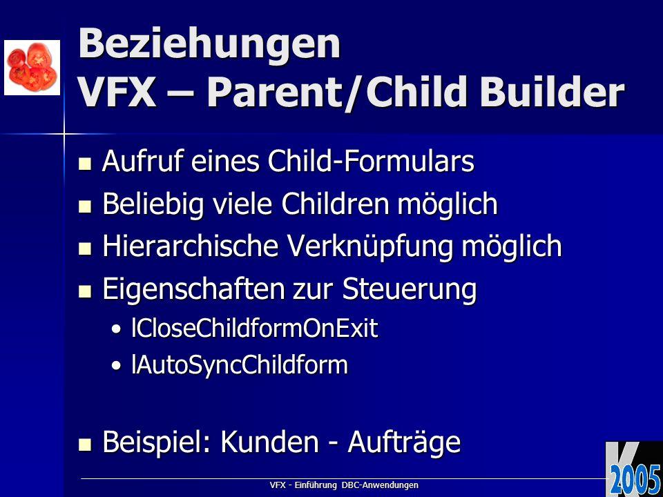 VFX - Einführung DBC-Anwendungen Beziehungen VFX – Parent/Child Builder Aufruf eines Child-Formulars Aufruf eines Child-Formulars Beliebig viele Child