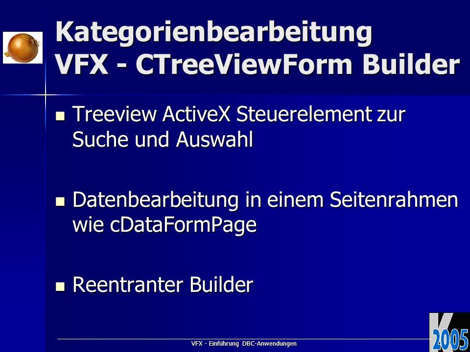 VFX - Einführung DBC-Anwendungen Kategorienbearbeitung VFX - CTreeViewForm Builder Treeview ActiveX Steuerelement zur Suche und Auswahl Treeview ActiveX Steuerelement zur Suche und Auswahl Datenbearbeitung in einem Seitenrahmen wie cDataFormPage Datenbearbeitung in einem Seitenrahmen wie cDataFormPage Reentranter Builder Reentranter Builder