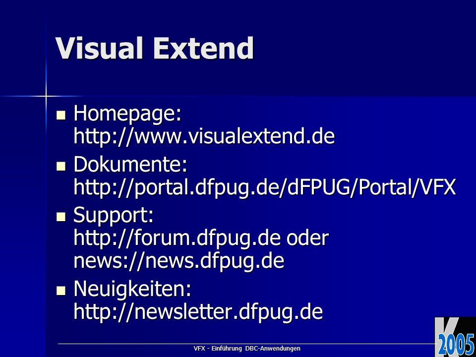 VFX - Einführung DBC-Anwendungen Visual Extend Homepage: http://www.visualextend.de Homepage: http://www.visualextend.de Dokumente: http://portal.dfpug.de/dFPUG/Portal/VFX Dokumente: http://portal.dfpug.de/dFPUG/Portal/VFX Support: http://forum.dfpug.de oder news://news.dfpug.de Support: http://forum.dfpug.de oder news://news.dfpug.de Neuigkeiten: http://newsletter.dfpug.de Neuigkeiten: http://newsletter.dfpug.de