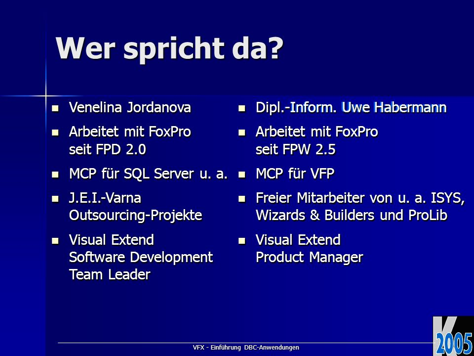 VFX - Einführung DBC-Anwendungen Dipl.-Inform. Uwe Habermann Dipl.-Inform. Uwe Habermann Arbeitet mit FoxPro seit FPW 2.5 Arbeitet mit FoxPro seit FPW