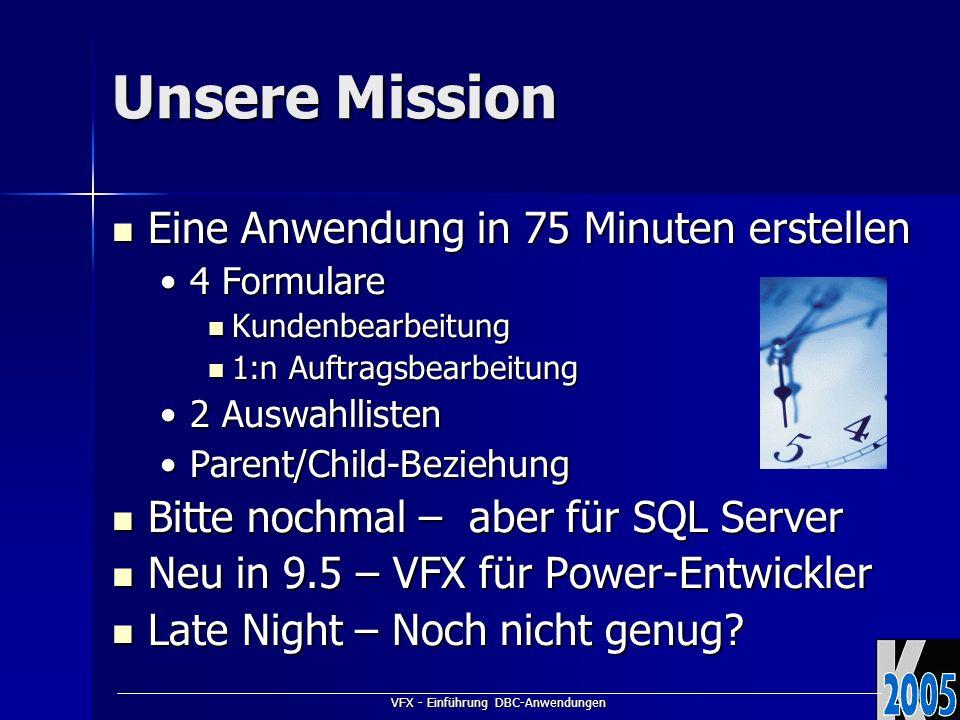 VFX - Einführung DBC-Anwendungen Unsere Mission Eine Anwendung in 75 Minuten erstellen Eine Anwendung in 75 Minuten erstellen 4 Formulare4 Formulare Kundenbearbeitung Kundenbearbeitung 1:n Auftragsbearbeitung 1:n Auftragsbearbeitung 2 Auswahllisten2 Auswahllisten Parent/Child-BeziehungParent/Child-Beziehung Bitte nochmal – aber für SQL Server Bitte nochmal – aber für SQL Server Neu in 9.5 – VFX für Power-Entwickler Neu in 9.5 – VFX für Power-Entwickler Late Night – Noch nicht genug.
