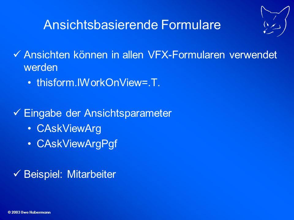 © 2003 Uwe Habermann Ansichtsbasierende Formulare Ansichten können in allen VFX-Formularen verwendet werden thisform.lWorkOnView=.T.
