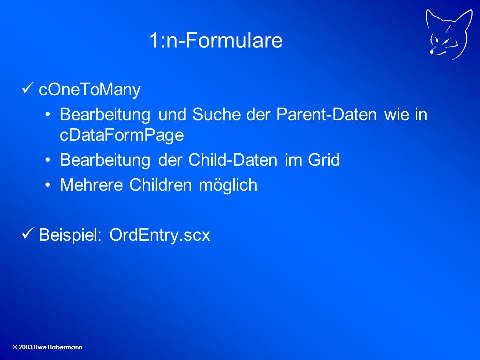 © 2003 Uwe Habermann 1:n-Formulare cOneToMany Bearbeitung und Suche der Parent-Daten wie in cDataFormPage Bearbeitung der Child-Daten im Grid Mehrere Children möglich Beispiel: OrdEntry.scx