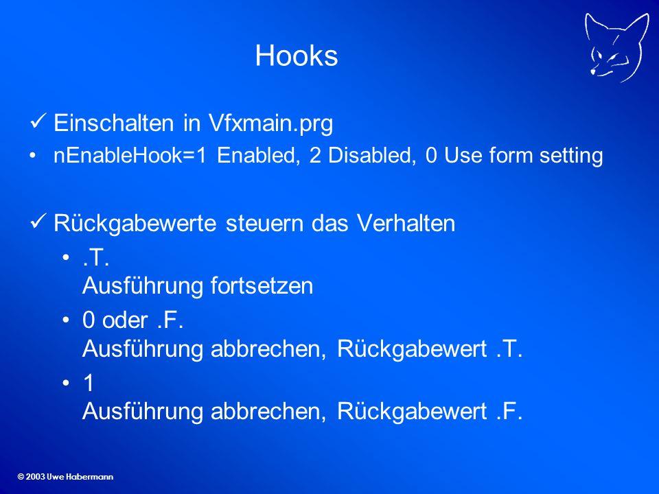 © 2003 Uwe Habermann Hooks Einschalten in Vfxmain.prg nEnableHook=1 Enabled, 2 Disabled, 0 Use form setting Rückgabewerte steuern das Verhalten.T.