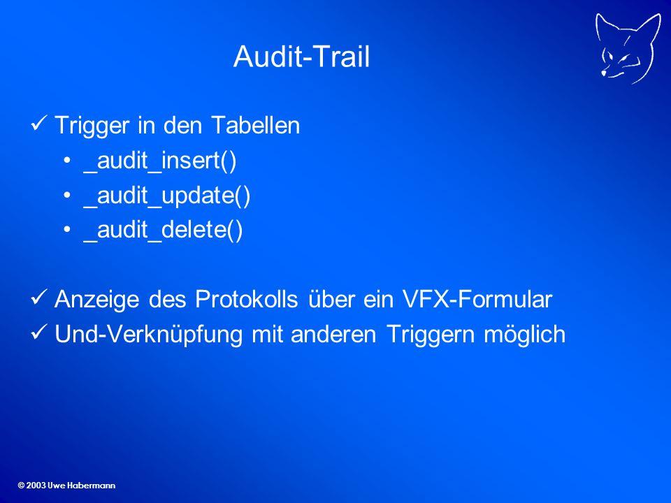 © 2003 Uwe Habermann Audit-Trail Trigger in den Tabellen _audit_insert() _audit_update() _audit_delete() Anzeige des Protokolls über ein VFX-Formular Und-Verknüpfung mit anderen Triggern möglich