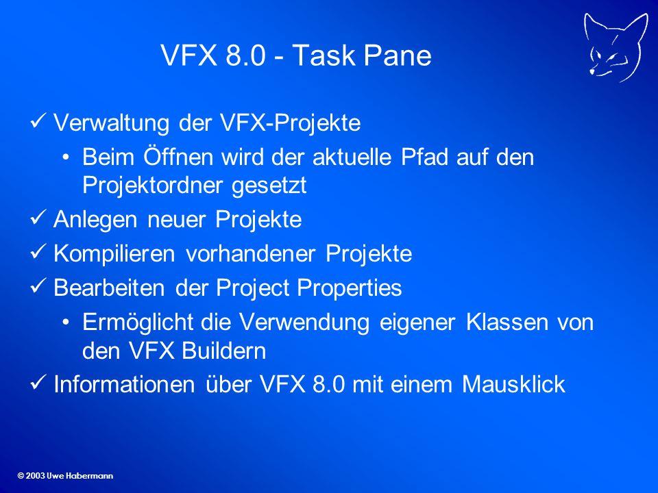 © 2003 Uwe Habermann VFX 8.0 - Task Pane Verwaltung der VFX-Projekte Beim Öffnen wird der aktuelle Pfad auf den Projektordner gesetzt Anlegen neuer Projekte Kompilieren vorhandener Projekte Bearbeiten der Project Properties Ermöglicht die Verwendung eigener Klassen von den VFX Buildern Informationen über VFX 8.0 mit einem Mausklick