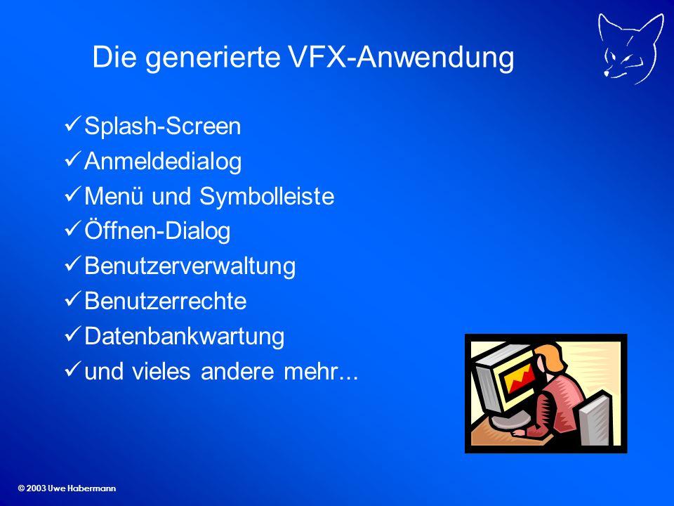 © 2003 Uwe Habermann Die generierte VFX-Anwendung Splash-Screen Anmeldedialog Menü und Symbolleiste Öffnen-Dialog Benutzerverwaltung Benutzerrechte Datenbankwartung und vieles andere mehr...
