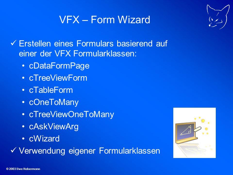 © 2003 Uwe Habermann VFX – Form Wizard Erstellen eines Formulars basierend auf einer der VFX Formularklassen: cDataFormPage cTreeViewForm cTableForm cOneToMany cTreeViewOneToMany cAskViewArg cWizard Verwendung eigener Formularklassen