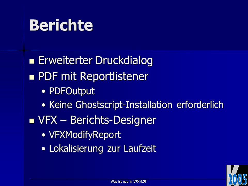Was ist neu in VFX 9.5? Berichte Erweiterter Druckdialog Erweiterter Druckdialog PDF mit Reportlistener PDF mit Reportlistener PDFOutputPDFOutput Kein