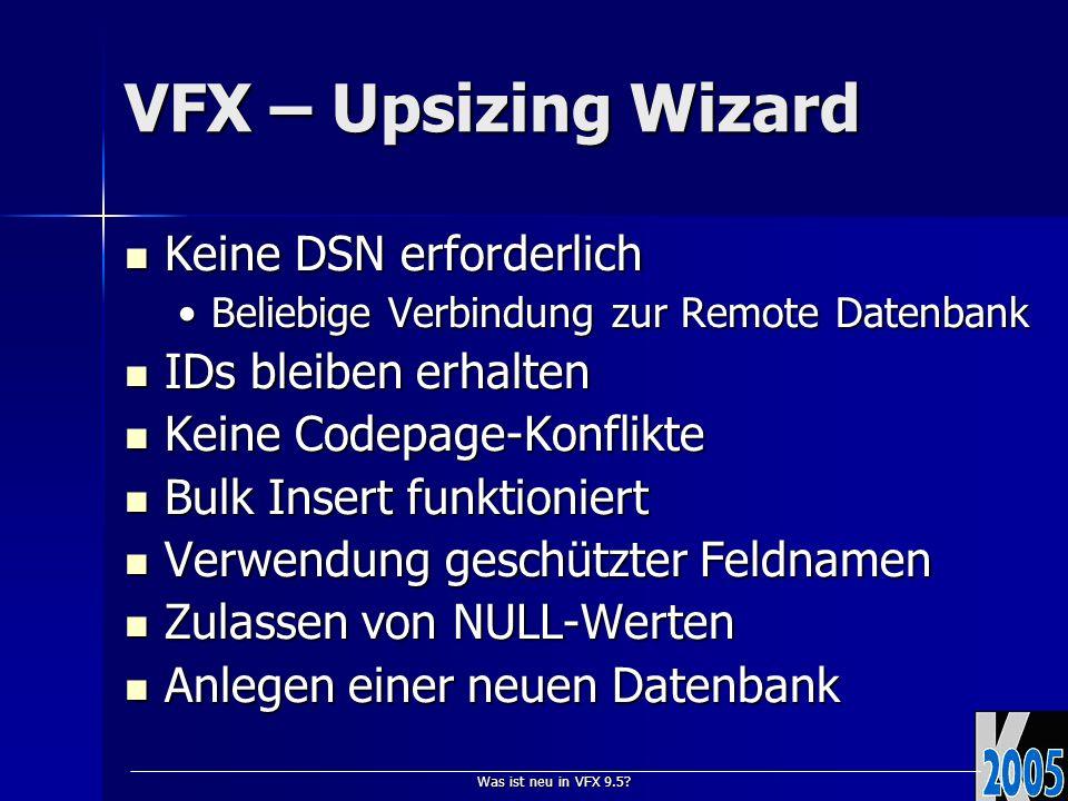 Was ist neu in VFX 9.5? VFX – Upsizing Wizard Keine DSN erforderlich Keine DSN erforderlich Beliebige Verbindung zur Remote DatenbankBeliebige Verbind