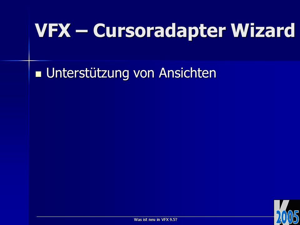 Was ist neu in VFX 9.5? VFX – Cursoradapter Wizard Unterstützung von Ansichten Unterstützung von Ansichten