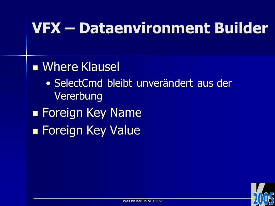 Was ist neu in VFX 9.5? VFX – Dataenvironment Builder Where Klausel Where Klausel SelectCmd bleibt unverändert aus der VererbungSelectCmd bleibt unver