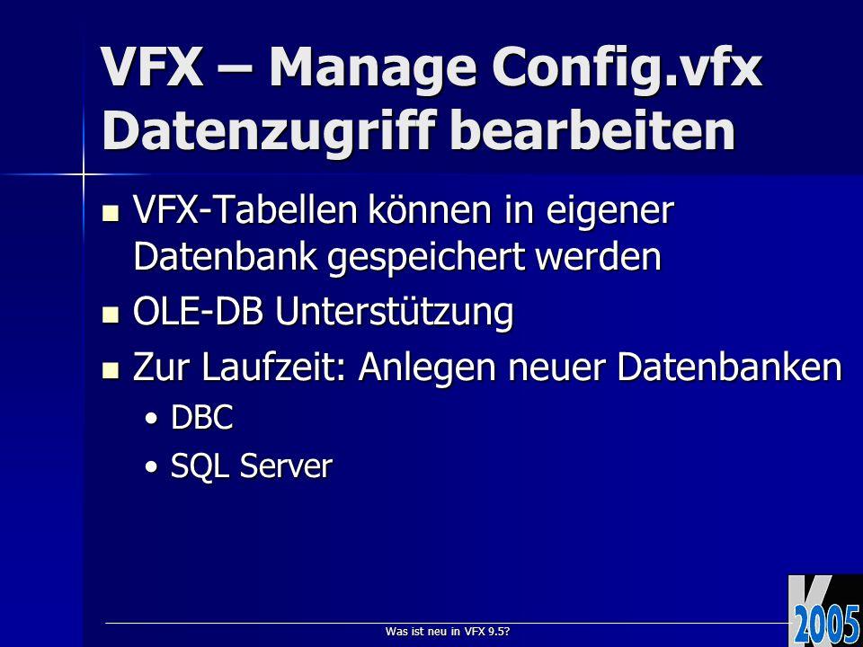 Was ist neu in VFX 9.5? VFX – Manage Config.vfx Datenzugriff bearbeiten VFX-Tabellen können in eigener Datenbank gespeichert werden VFX-Tabellen könne