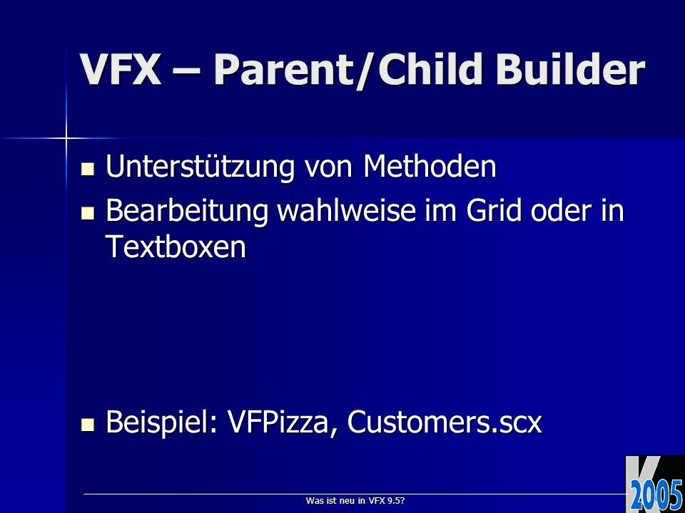 Was ist neu in VFX 9.5? VFX – Parent/Child Builder Unterstützung von Methoden Unterstützung von Methoden Bearbeitung wahlweise im Grid oder in Textbox