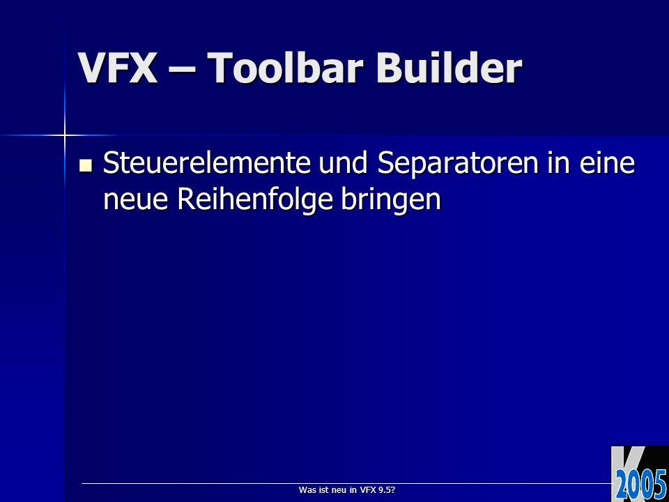 Was ist neu in VFX 9.5? VFX – Toolbar Builder Steuerelemente und Separatoren in eine neue Reihenfolge bringen Steuerelemente und Separatoren in eine n