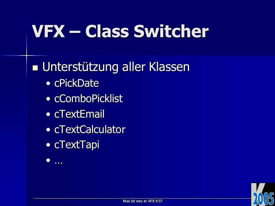 Was ist neu in VFX 9.5? VFX – Class Switcher Unterstützung aller Klassen Unterstützung aller Klassen cPickDatecPickDate cComboPicklistcComboPicklist c
