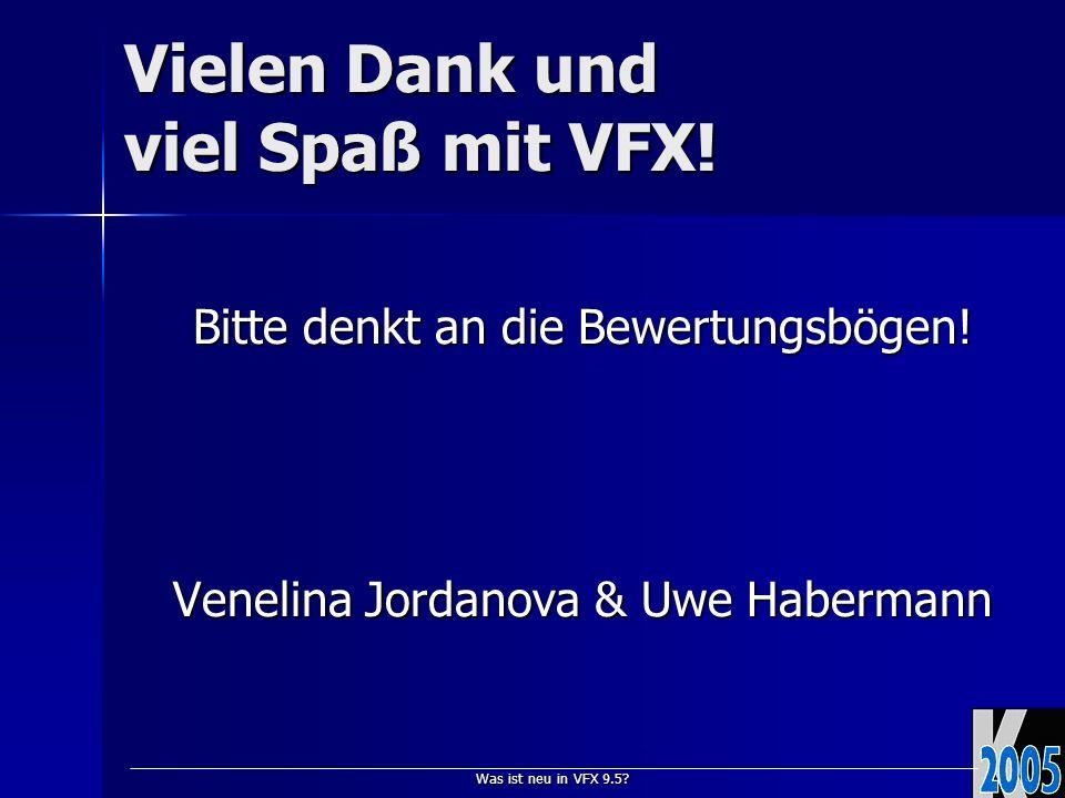 Was ist neu in VFX 9.5? Vielen Dank und viel Spaß mit VFX! Bitte denkt an die Bewertungsbögen! Venelina Jordanova & Uwe Habermann