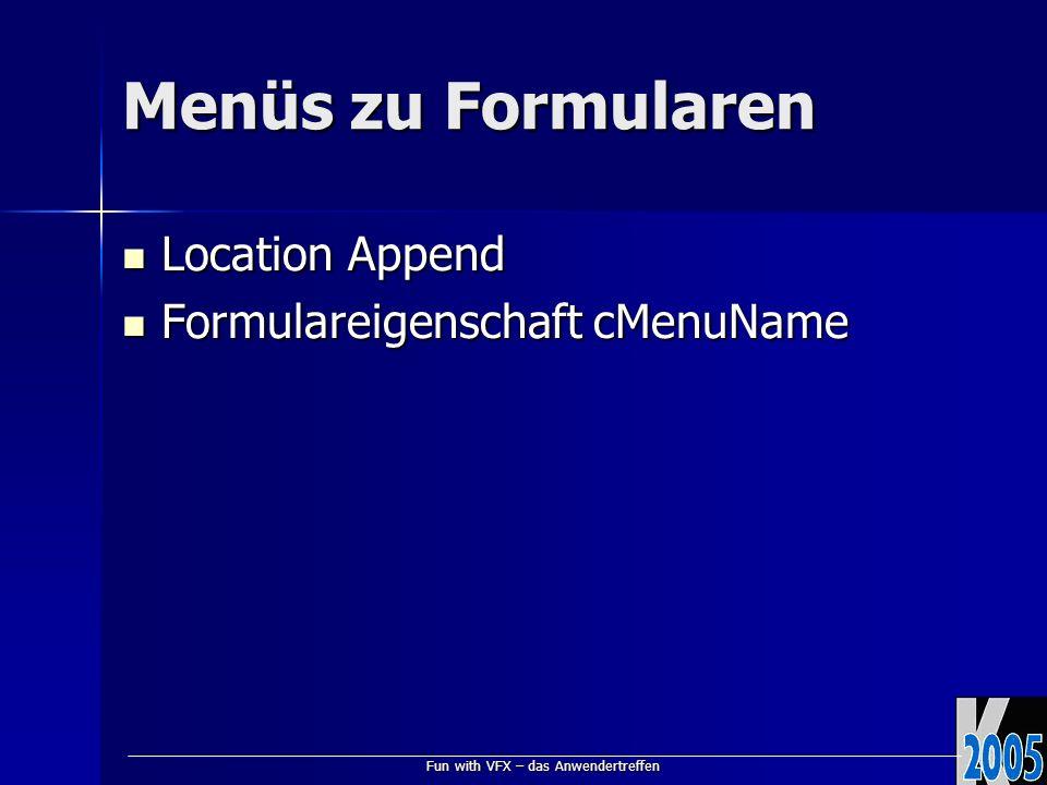 Fun with VFX – das Anwendertreffen Menüs zu Formularen Location Append Location Append Formulareigenschaft cMenuName Formulareigenschaft cMenuName