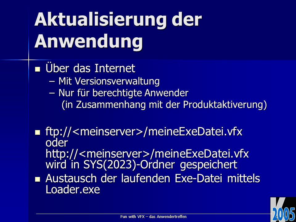 Fun with VFX – das Anwendertreffen Aktualisierung der Anwendung Über das Internet Über das Internet –Mit Versionsverwaltung –Nur für berechtigte Anwender (in Zusammenhang mit der Produktaktiverung) (in Zusammenhang mit der Produktaktiverung) ftp:// /meineExeDatei.vfx oder http:// /meineExeDatei.vfx wird in SYS(2023)-Ordner gespeichert ftp:// /meineExeDatei.vfx oder http:// /meineExeDatei.vfx wird in SYS(2023)-Ordner gespeichert Austausch der laufenden Exe-Datei mittels Loader.exe Austausch der laufenden Exe-Datei mittels Loader.exe