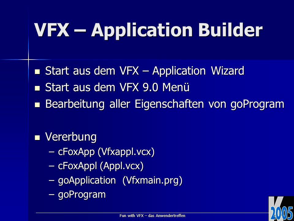 Fun with VFX – das Anwendertreffen VFX – Application Builder Start aus dem VFX – Application Wizard Start aus dem VFX – Application Wizard Start aus dem VFX 9.0 Menü Start aus dem VFX 9.0 Menü Bearbeitung aller Eigenschaften von goProgram Bearbeitung aller Eigenschaften von goProgram Vererbung Vererbung –cFoxApp (Vfxappl.vcx) –cFoxAppl (Appl.vcx) –goApplication(Vfxmain.prg) –goProgram