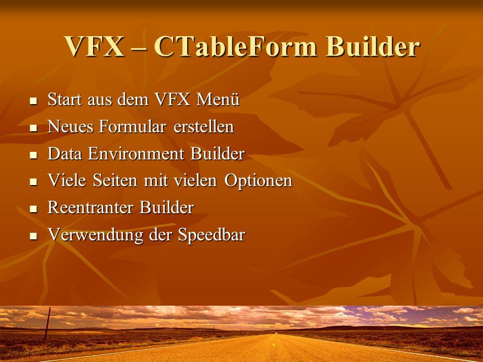 VFX – CTableForm Builder Start aus dem VFX Menü Start aus dem VFX Menü Neues Formular erstellen Neues Formular erstellen Data Environment Builder Data Environment Builder Viele Seiten mit vielen Optionen Viele Seiten mit vielen Optionen Reentranter Builder Reentranter Builder Verwendung der Speedbar Verwendung der Speedbar