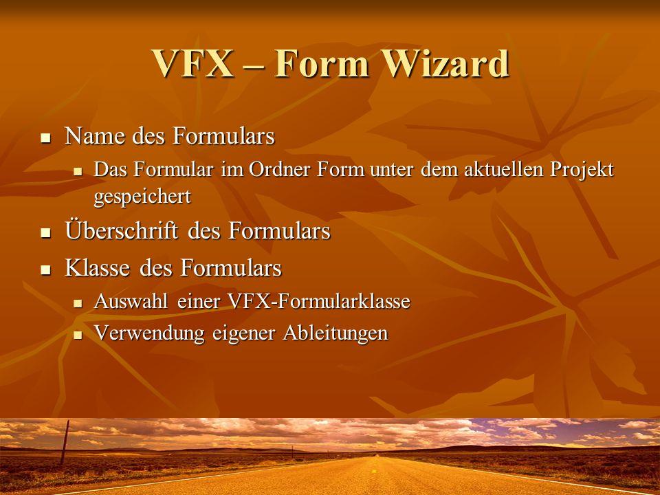 VFX – Form Wizard Name des Formulars Name des Formulars Das Formular im Ordner Form unter dem aktuellen Projekt gespeichert Das Formular im Ordner For