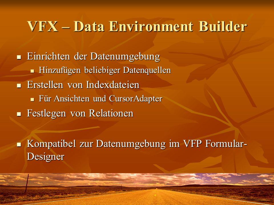 VFX – Data Environment Builder Einrichten der Datenumgebung Einrichten der Datenumgebung Hinzufügen beliebiger Datenquellen Hinzufügen beliebiger Datenquellen Erstellen von Indexdateien Erstellen von Indexdateien Für Ansichten und CursorAdapter Für Ansichten und CursorAdapter Festlegen von Relationen Festlegen von Relationen Kompatibel zur Datenumgebung im VFP Formular- Designer Kompatibel zur Datenumgebung im VFP Formular- Designer