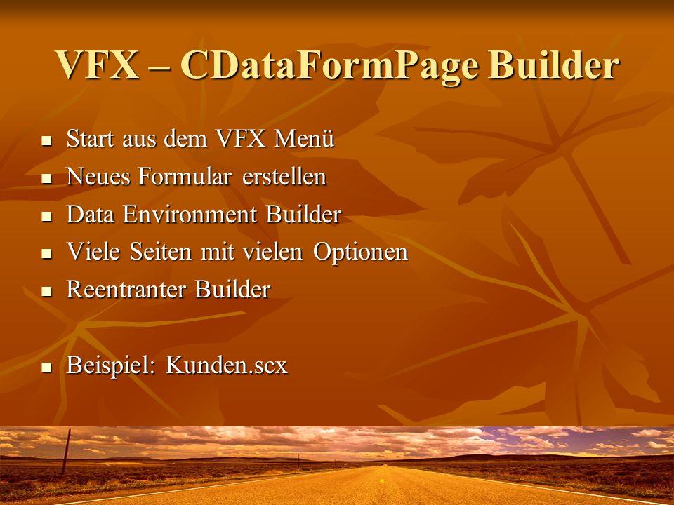 VFX – CDataFormPage Builder Start aus dem VFX Menü Start aus dem VFX Menü Neues Formular erstellen Neues Formular erstellen Data Environment Builder Data Environment Builder Viele Seiten mit vielen Optionen Viele Seiten mit vielen Optionen Reentranter Builder Reentranter Builder Beispiel: Kunden.scx Beispiel: Kunden.scx