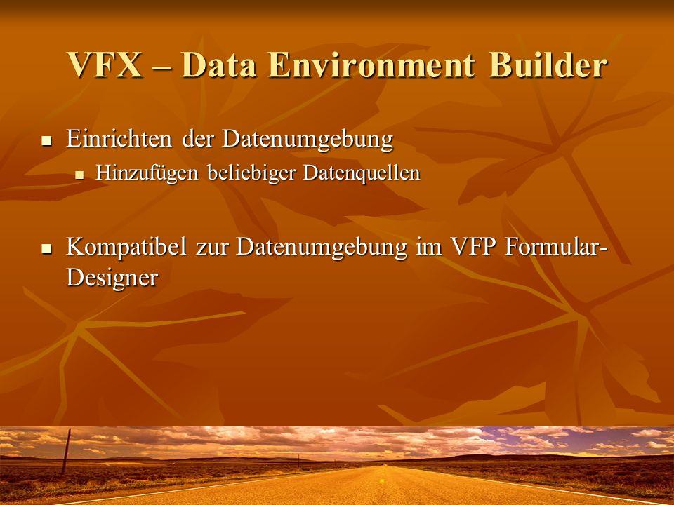 VFX – Data Environment Builder Einrichten der Datenumgebung Einrichten der Datenumgebung Hinzufügen beliebiger Datenquellen Hinzufügen beliebiger Datenquellen Kompatibel zur Datenumgebung im VFP Formular- Designer Kompatibel zur Datenumgebung im VFP Formular- Designer