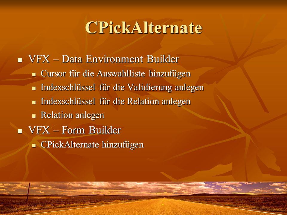 CPickAlternate VFX – Data Environment Builder VFX – Data Environment Builder Cursor für die Auswahlliste hinzufügen Cursor für die Auswahlliste hinzufügen Indexschlüssel für die Validierung anlegen Indexschlüssel für die Validierung anlegen Indexschlüssel für die Relation anlegen Indexschlüssel für die Relation anlegen Relation anlegen Relation anlegen VFX – Form Builder VFX – Form Builder CPickAlternate hinzufügen CPickAlternate hinzufügen