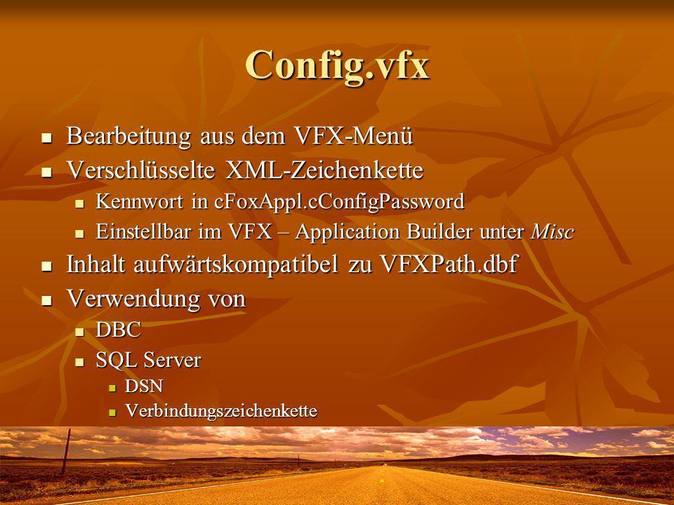 Config.vfx Bearbeitung aus dem VFX-Menü Bearbeitung aus dem VFX-Menü Verschlüsselte XML-Zeichenkette Verschlüsselte XML-Zeichenkette Kennwort in cFoxAppl.cConfigPassword Kennwort in cFoxAppl.cConfigPassword Einstellbar im VFX – Application Builder unter Misc Einstellbar im VFX – Application Builder unter Misc Inhalt aufwärtskompatibel zu VFXPath.dbf Inhalt aufwärtskompatibel zu VFXPath.dbf Verwendung von Verwendung von DBC DBC SQL Server SQL Server DSN DSN Verbindungszeichenkette Verbindungszeichenkette