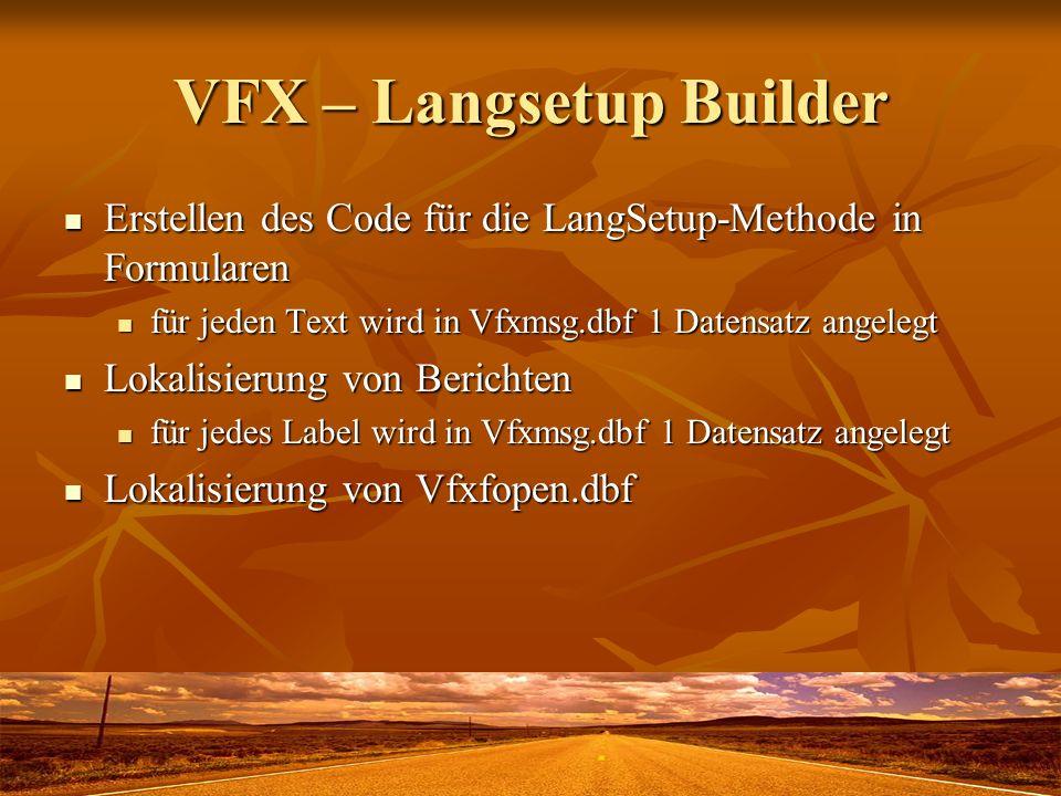 VFX – Langsetup Builder Erstellen des Code für die LangSetup-Methode in Formularen Erstellen des Code für die LangSetup-Methode in Formularen für jeden Text wird in Vfxmsg.dbf 1 Datensatz angelegt für jeden Text wird in Vfxmsg.dbf 1 Datensatz angelegt Lokalisierung von Berichten Lokalisierung von Berichten für jedes Label wird in Vfxmsg.dbf 1 Datensatz angelegt für jedes Label wird in Vfxmsg.dbf 1 Datensatz angelegt Lokalisierung von Vfxfopen.dbf Lokalisierung von Vfxfopen.dbf