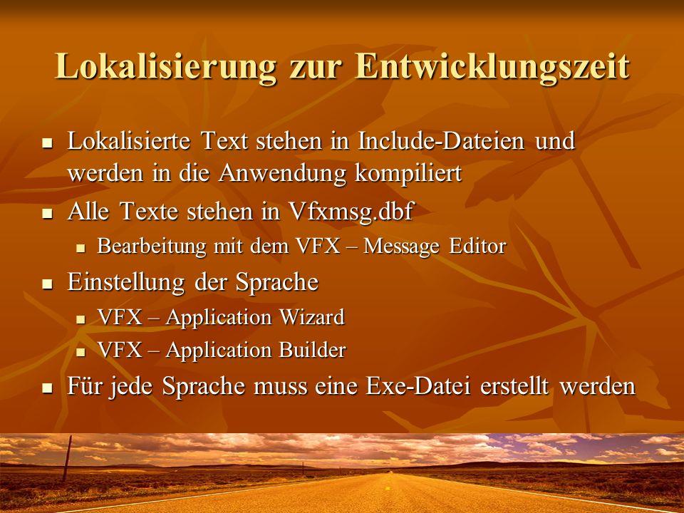 Lokalisierung zur Entwicklungszeit Lokalisierte Text stehen in Include-Dateien und werden in die Anwendung kompiliert Lokalisierte Text stehen in Include-Dateien und werden in die Anwendung kompiliert Alle Texte stehen in Vfxmsg.dbf Alle Texte stehen in Vfxmsg.dbf Bearbeitung mit dem VFX – Message Editor Bearbeitung mit dem VFX – Message Editor Einstellung der Sprache Einstellung der Sprache VFX – Application Wizard VFX – Application Wizard VFX – Application Builder VFX – Application Builder Für jede Sprache muss eine Exe-Datei erstellt werden Für jede Sprache muss eine Exe-Datei erstellt werden