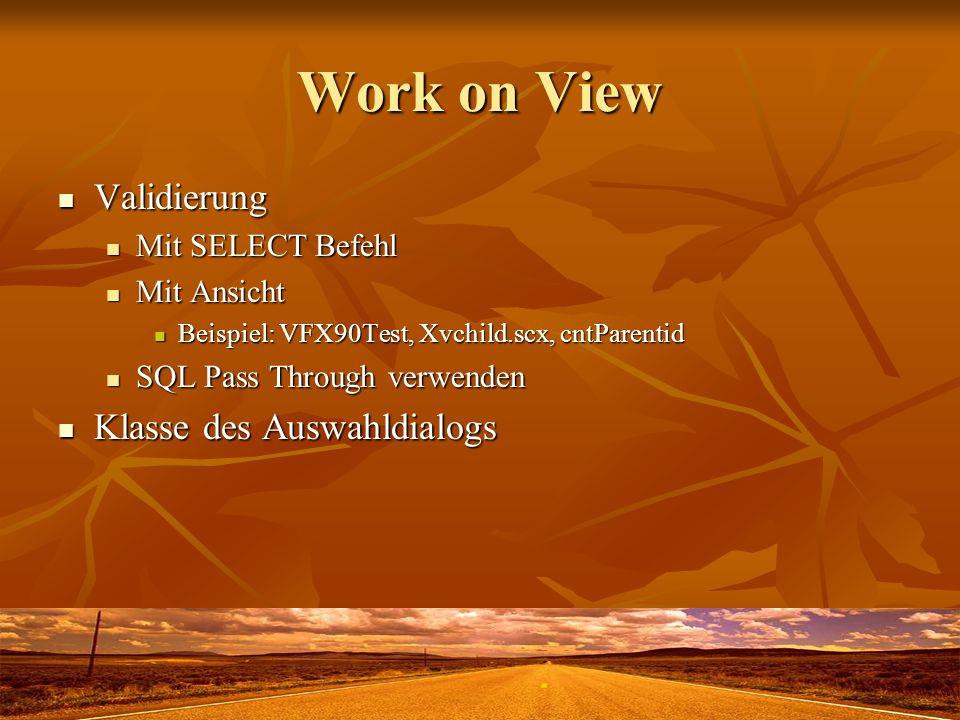 Work on View Validierung Validierung Mit SELECT Befehl Mit SELECT Befehl Mit Ansicht Mit Ansicht Beispiel: VFX90Test, Xvchild.scx, cntParentid Beispiel: VFX90Test, Xvchild.scx, cntParentid SQL Pass Through verwenden SQL Pass Through verwenden Klasse des Auswahldialogs Klasse des Auswahldialogs