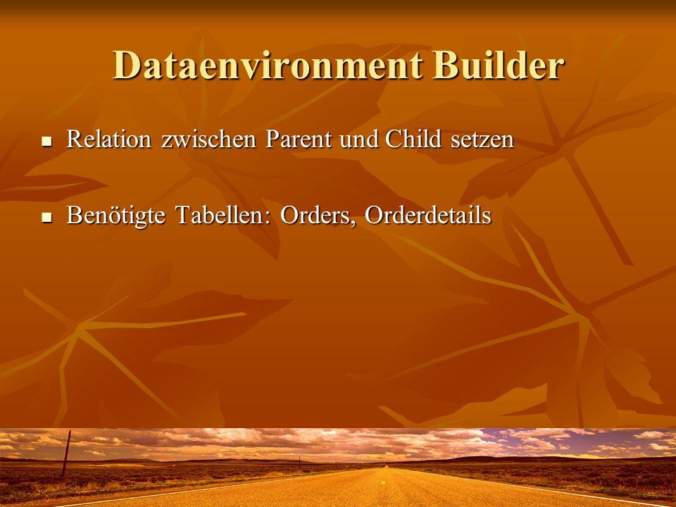 Dataenvironment Builder Relation zwischen Parent und Child setzen Relation zwischen Parent und Child setzen Benötigte Tabellen: Orders, Orderdetails Benötigte Tabellen: Orders, Orderdetails