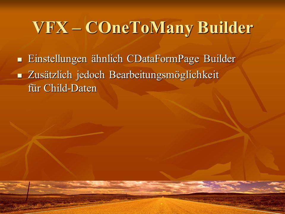 VFX – COneToMany Builder Einstellungen ähnlich CDataFormPage Builder Einstellungen ähnlich CDataFormPage Builder Zusätzlich jedoch Bearbeitungsmöglichkeit für Child-Daten Zusätzlich jedoch Bearbeitungsmöglichkeit für Child-Daten