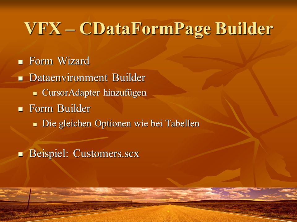 VFX – CDataFormPage Builder Form Wizard Form Wizard Dataenvironment Builder Dataenvironment Builder CursorAdapter hinzufügen CursorAdapter hinzufügen Form Builder Form Builder Die gleichen Optionen wie bei Tabellen Die gleichen Optionen wie bei Tabellen Beispiel: Customers.scx Beispiel: Customers.scx