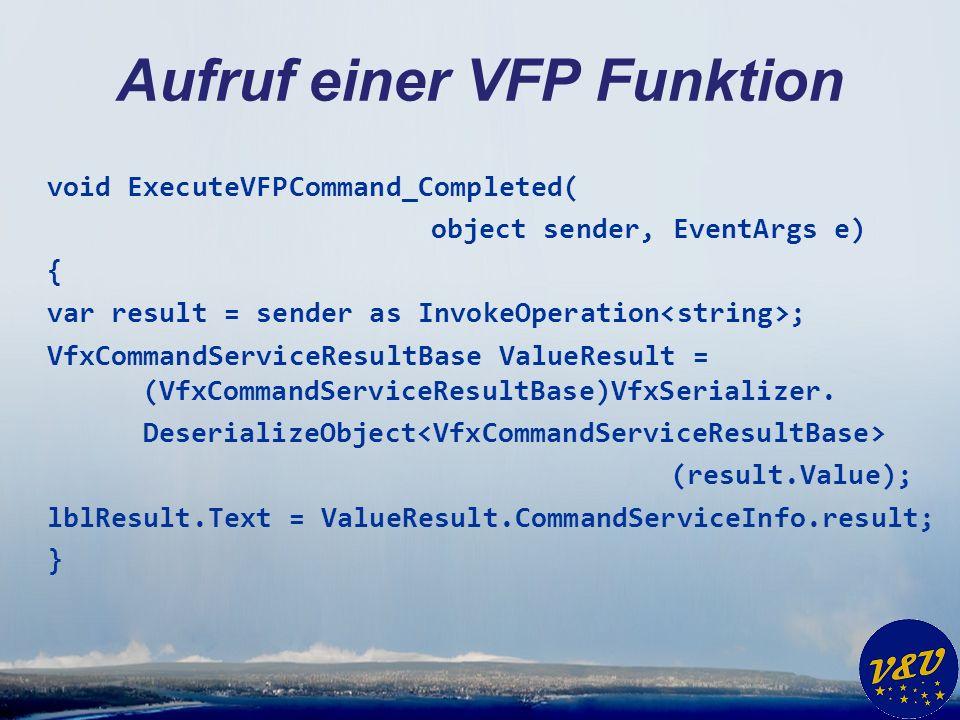 Aufruf einer VFP Funktion void ExecuteVFPCommand_Completed( object sender, EventArgs e) { var result = sender as InvokeOperation ; VfxCommandServiceResultBase ValueResult = (VfxCommandServiceResultBase)VfxSerializer.