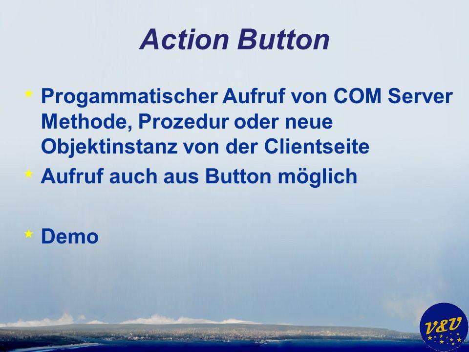 Action Button * Progammatischer Aufruf von COM Server Methode, Prozedur oder neue Objektinstanz von der Clientseite * Aufruf auch aus Button möglich * Demo
