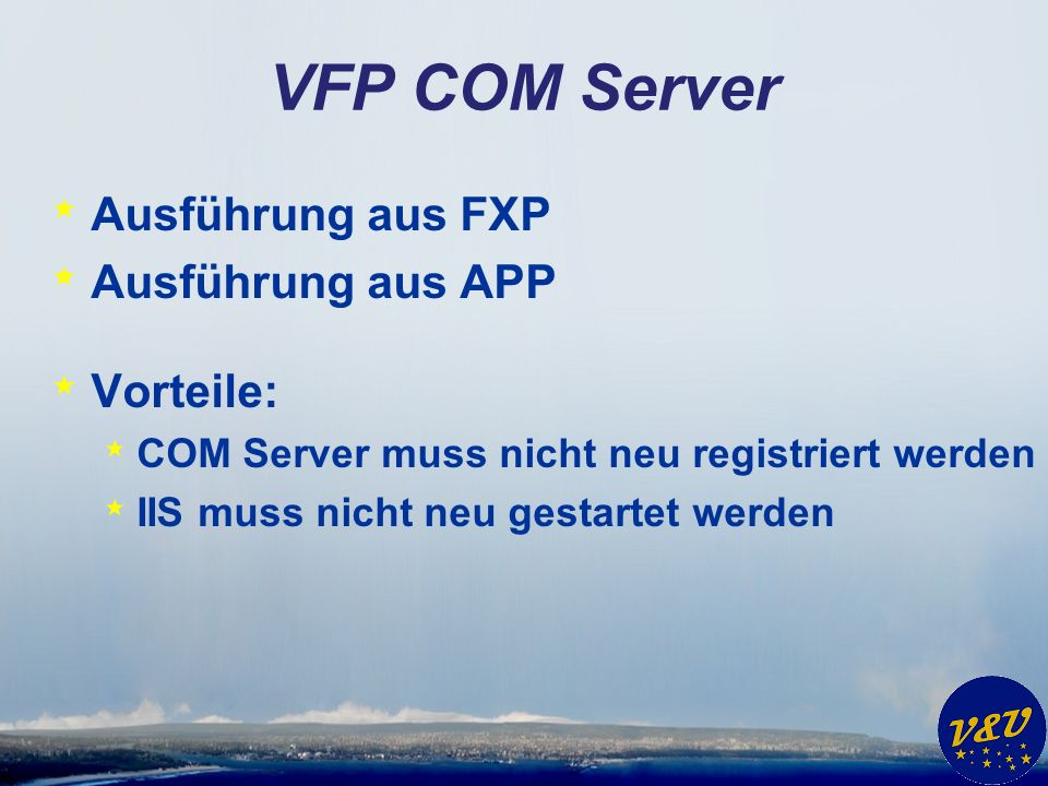 VFP COM Server * Ausführung aus FXP * Ausführung aus APP * Vorteile: * COM Server muss nicht neu registriert werden * IIS muss nicht neu gestartet werden