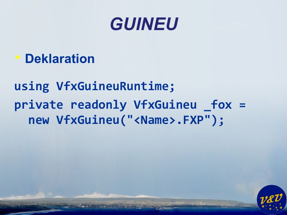 GUINEU * Deklaration using VfxGuineuRuntime; private readonly VfxGuineu _fox = new VfxGuineu( .FXP );