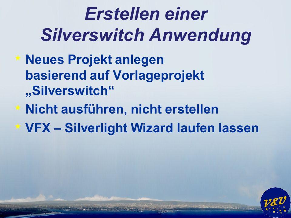 Erstellen einer Silverswitch Anwendung * Neues Projekt anlegen basierend auf Vorlageprojekt Silverswitch * Nicht ausführen, nicht erstellen * VFX – Silverlight Wizard laufen lassen
