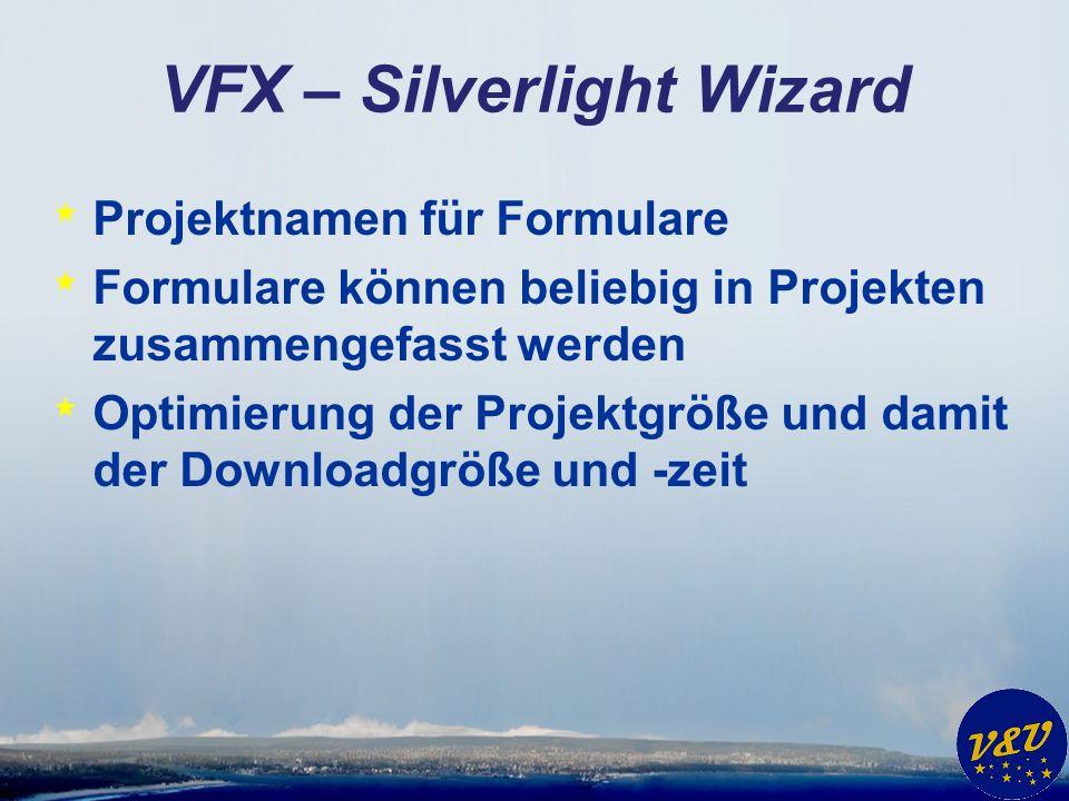 VFX – Silverlight Wizard * Projektnamen für Formulare * Formulare können beliebig in Projekten zusammengefasst werden * Optimierung der Projektgröße und damit der Downloadgröße und -zeit