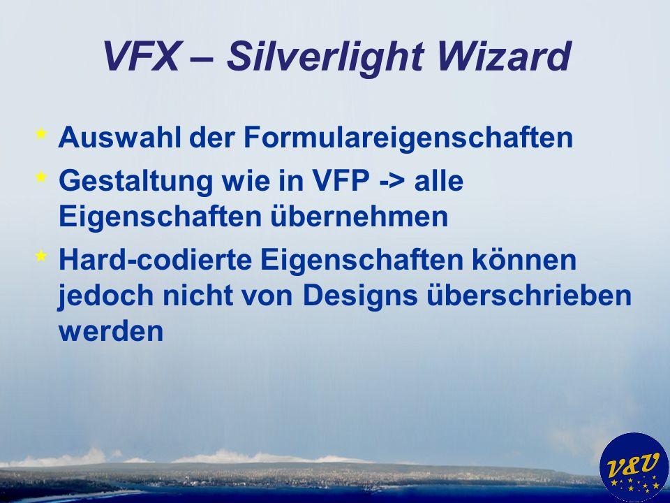 VFX – Silverlight Wizard * Auswahl der Formulareigenschaften * Gestaltung wie in VFP -> alle Eigenschaften übernehmen * Hard-codierte Eigenschaften können jedoch nicht von Designs überschrieben werden
