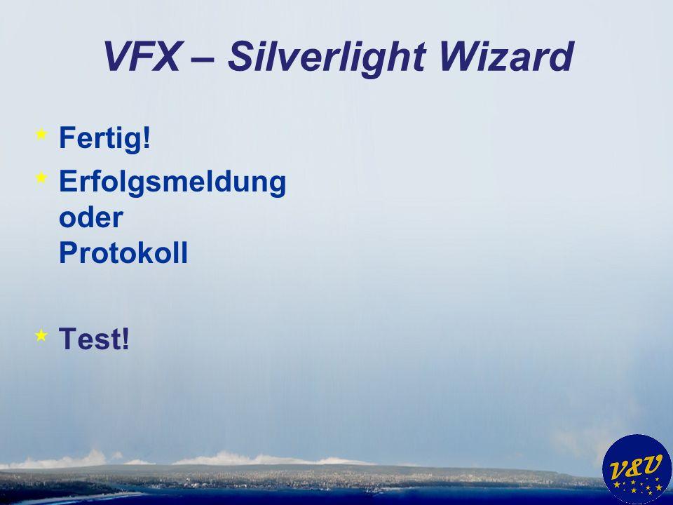 VFX – Silverlight Wizard * Fertig! * Erfolgsmeldung oder Protokoll * Test!