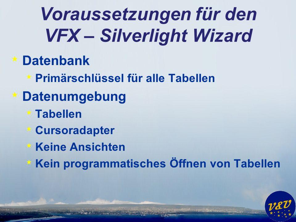 Voraussetzungen für den VFX – Silverlight Wizard * Datenbank * Primärschlüssel für alle Tabellen * Datenumgebung * Tabellen * Cursoradapter * Keine Ansichten * Kein programmatisches Öffnen von Tabellen
