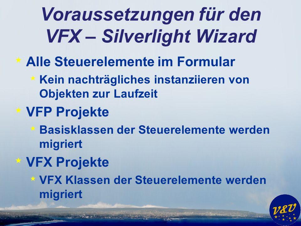 Voraussetzungen für den VFX – Silverlight Wizard * Alle Steuerelemente im Formular * Kein nachträgliches instanziieren von Objekten zur Laufzeit * VFP Projekte * Basisklassen der Steuerelemente werden migriert * VFX Projekte * VFX Klassen der Steuerelemente werden migriert