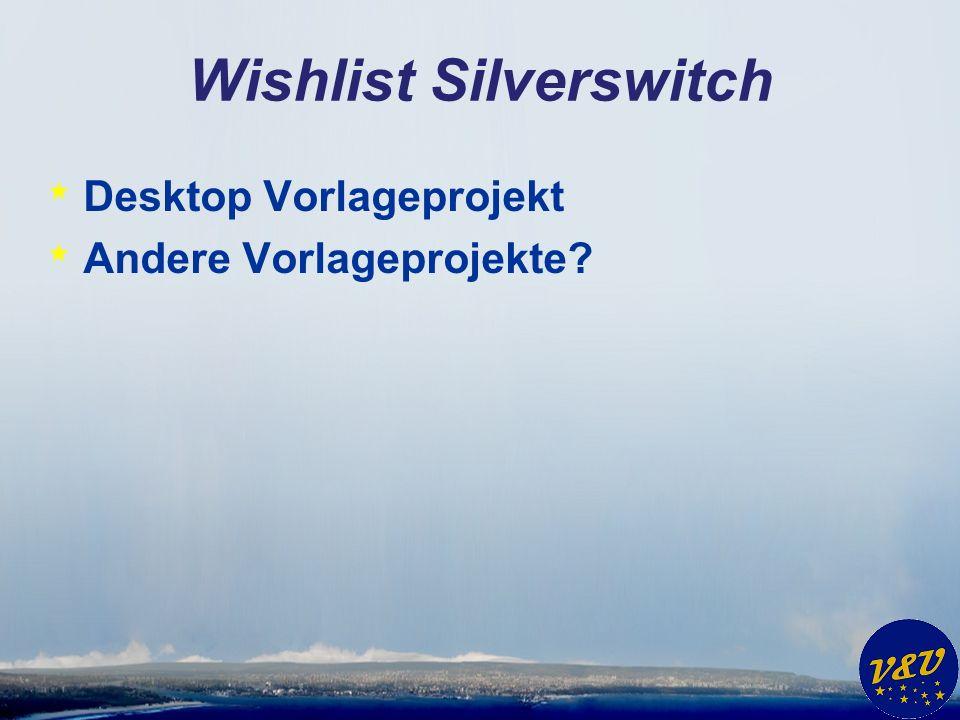 Wishlist Silverswitch * Desktop Vorlageprojekt * Andere Vorlageprojekte?