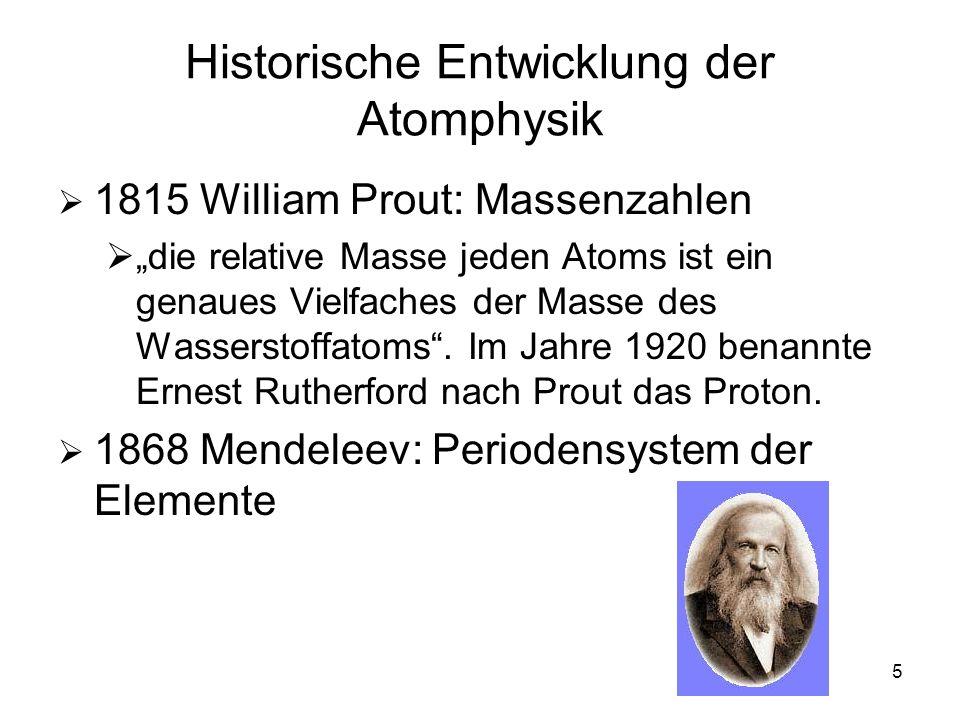 5 Historische Entwicklung der Atomphysik 1815 William Prout: Massenzahlen die relative Masse jeden Atoms ist ein genaues Vielfaches der Masse des Wass